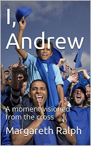 I, Andrew: A moment visioned from the cross Margareth Ralph