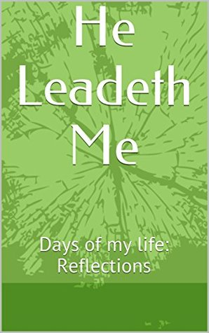 He Leadeth Me: Days of my life: Reflections  by  Sandi Aurand Bosch