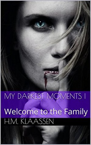 My Darkest Moments I: Welcome to the Family H.M. Klaassen