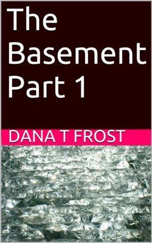 The Basement Part 1 Dana T. Frost