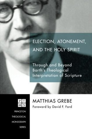 Election, Atonement, and the Holy Spirit: Through and Beyond Barths Theological Interpretation of Scripture (Princeton Theological Monograph) Matthias Grebe