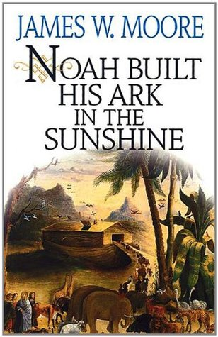 Noah Built His Ark In The Sunshine  by  James W. Moore