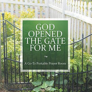 God Opened the Gate for Me: A Go-To Portable Prayer Room  by  Victoria Breschan