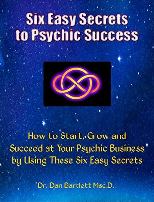 Six Easy Secrets to Psychic Success: How to Start, Grow and Succeed at Your Psychic Business By Applying These Six Easy Secrets  by  Dan Bartlett