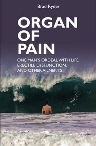 Organ of Pain: One mans ordeal with life, erectile dysfunction, and other ailments  by  Brad Ryder
