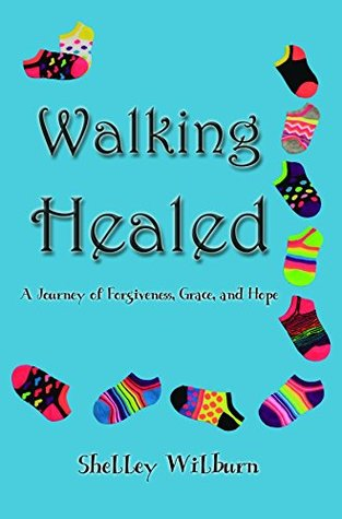 Walking Healed: A Journey of Forgiveness, Grace, and Hope  by  Shelley Wilburn
