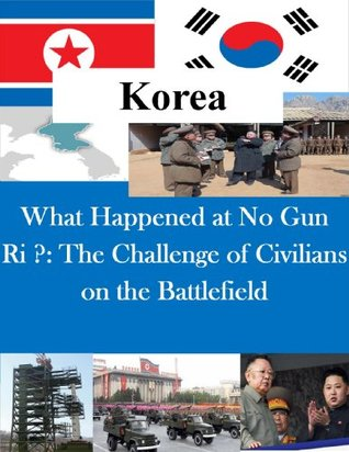 What Happened at No Gun Ri ?: The Challenge of Civilians on the Battlefield US Army Command and General Staff College
