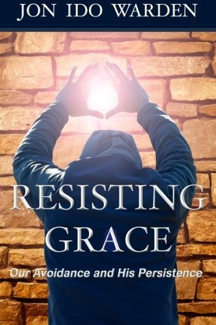 Resisting Grace: Our Avoidance and His Persistence Jon Ido Warden