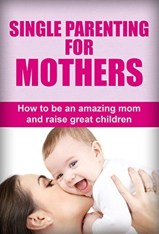Single Parenting For Mothers: How To Be An Amazing Mom And Raise Great Children  by  Susan Williams