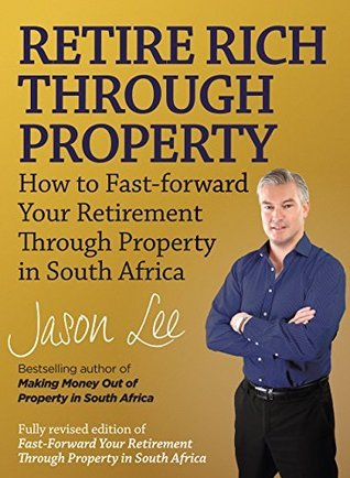 Retire Rich Through Property: How to fast-forward your retirement through property in South Africa Jason Lee