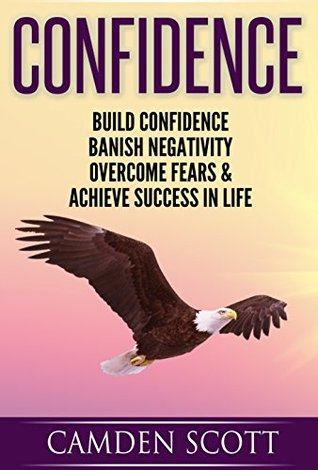 CONFIDENCE: Build Confidence, Banish Negativity, Overcome Fears And Achieve Success In Life  by  Camden Scott