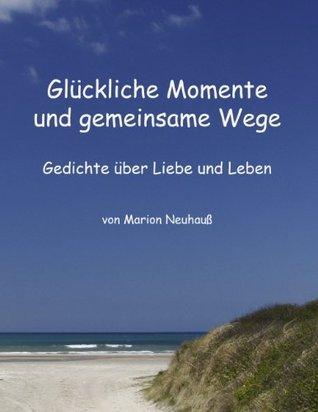 Glückliche Momente und gemeinsame Wege: Gedichte über Liebe und Leben Marion Neuhauss
