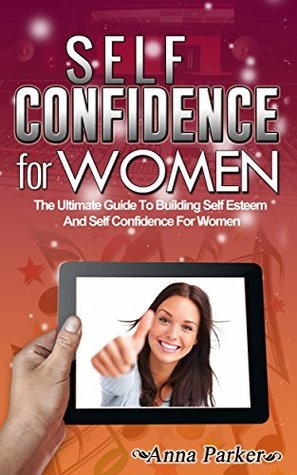 Self Confidence For Women: The Ultimate Guide To Building Self Esteem And Self Confidence For Women (Self Confidence, Self Confidence Books, Self Confidence For Women, Self Esteem)  by  Anna Parker