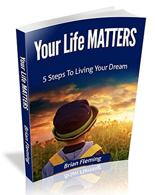 Your Life Matters: 5 Steps To Living Your Dream  by  Brian Fleming