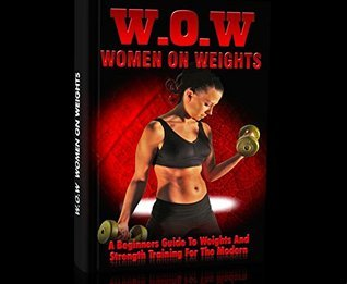 WOW-Women On Weights: A Beginners Guide to Weights and Strength Training for the Modern Woman  by  Joshua Cahill