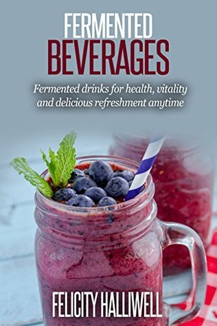 Fermented Beverages: Fermented Drinks for Health, Vitality and Delicious Refreshment Anytime Felicity Halliwell