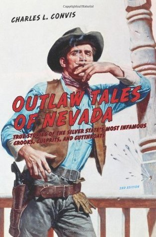 Outlaw Tales of Nevada, 2nd: True Stories of the Silver States Most Infamous Crooks, Culprits, and Cutthroats  by  Charles L. Convis Jr.