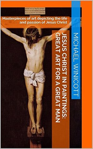 JESUS CHRIST IN PAINTINGS: GREAT ART FOR A GREAT MAN: Masterpieces of art depicting the life and passion of Jesus Christ Michael Winicott