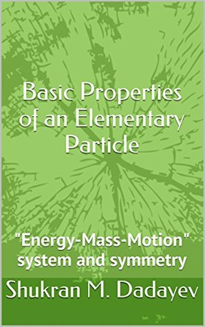 Basic Properties of an Elementary Particle: Energy-Mass-Motion system and symmetry (1)  by  Shukran Dadayev