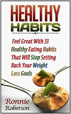 Healthy Habits: Feel Great With 33 Healthy Eating Habits That Will Stop Setting Back Your Weight Loss Goals (Healthy habits books, healthy habit revolution, habit building)  by  Ronnie Roberson