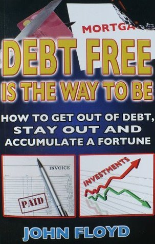 Debt Free Is The Way To Be: How To Get Out Of Debt, Stay Out And Accumulate A Fortune  by  John Floyd