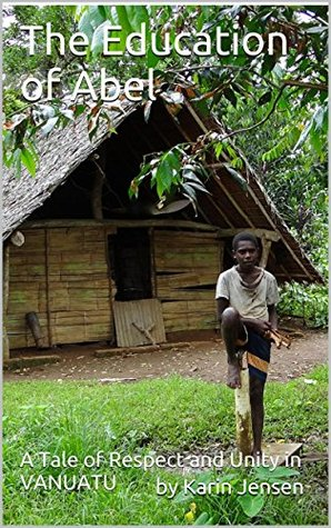 The Education of Abel: A Tale of Respect and Unity in VANUATU (Discover Remote Places Book 1)  by  by Karin Jensen