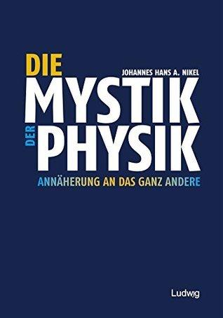 Die Mystik der Physik: Annäherung an das ganz Andere Johannes Hans A. Nikel