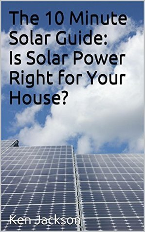 The 10 Minute Solar Guide: Is Solar Power Right for Your House?  by  Ken Jackson