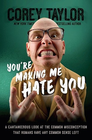 Youre Making Me Hate You: A Cantankerous Look at the Common Misconception That Humans Have Any Common Sense Left  by  Corey Taylor