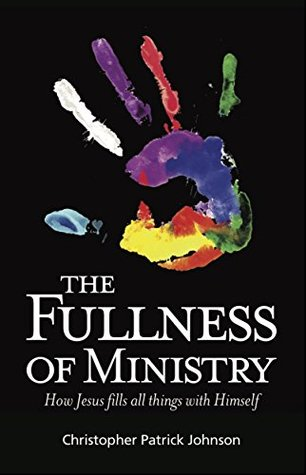 The Fullness of Ministry: How Jesus fills all things with Himself  by  Christopher Johnson