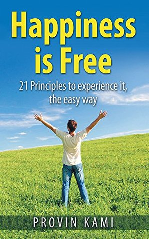 Happiness is Free: 21 Principles to Experience It the Easy Way  by  Provin Kami