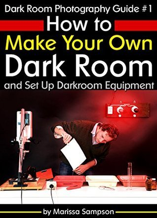 Dark Room Photography Guide #1: How to Make Your Own Dark Room and Set Up Darkroom Equipment  by  Marissa Sampson