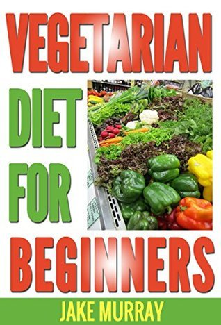 Vegetarian Diet For Beginners: natural foods, low fat, vegetables & vegetarian, vegetarian, diets & weight loss, heart healthy, food counters, special diet  by  Jake Murray