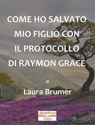 COME HO SALVATO MIO FIGLIO CON IL PROTOCOLLO DI RAYMON GRACE  by  Laura Brumer