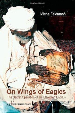 On Wings of Eagles: The Secret Operation of the Ethiopian Exodus  by  Micha Feldman