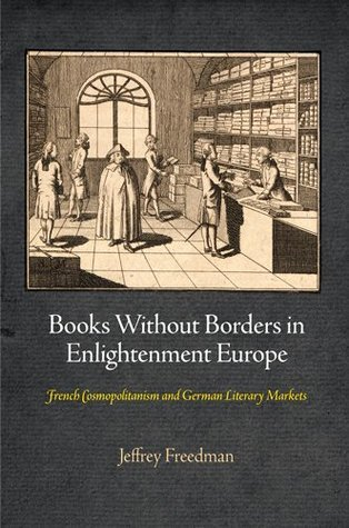 Books Without Borders in Enlightenment Europe: French Cosmopolitanism and German Literary Markets Jeffrey Freedman