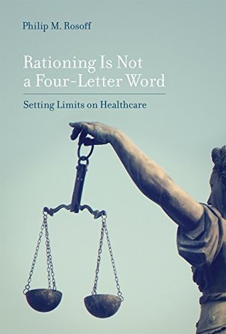 Rationing Is Not a Four-Letter Word: Setting Limits on Healthcare Philip M Rosoff