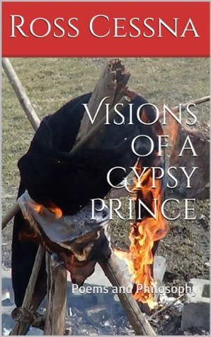 Visions of a Gypsy Prince: Poems and Philosophy Ross Cessna