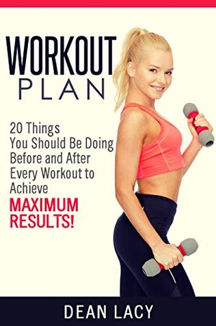 workout plan: 20 Things You Should Be Doing Before and After Every Workout to Achieve Maximum Results (workout and fitness Book 1)  by  Dean Lacy