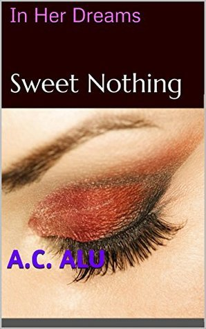 Sweet Nothing: In Her Dreams, Part 1  by  A.C. Alu