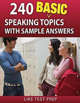 240 Basic Speaking Topics (120 Basic Speaking Topics) Like Test Prep