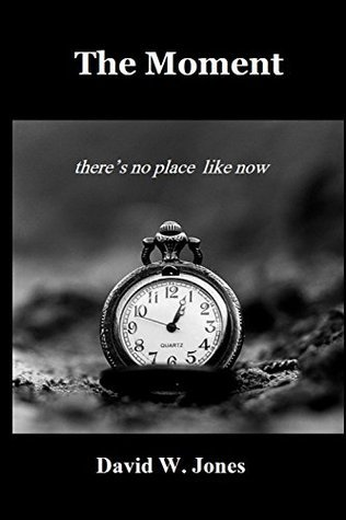 The Moment: there is no place like now David W. Jones