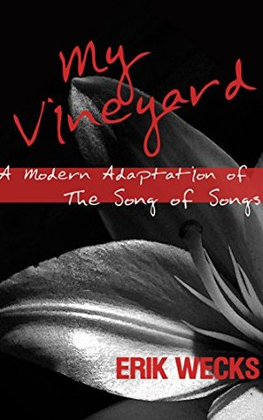 My Vineyard: A Modern Adaptation of The Song of Songs Erik Wecks