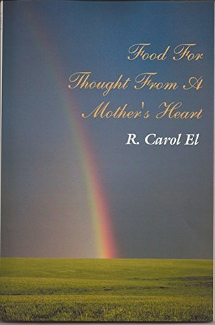 Food For Thought From A Mothers Heart  by  R. Carol El