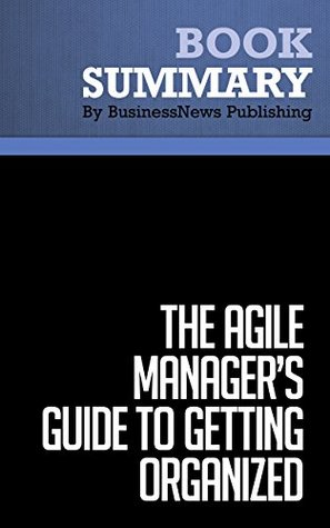 Summary : The Agile Managers Guide to Getting Organized - Jeff Olson: How Highly Successful Managers Cut Through the Clutter And Get Things Done  by  BusinessNews Publishing