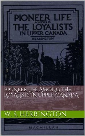Pioneer Life Among the Loyalists in Upper Canada W. S. HERRINGTON