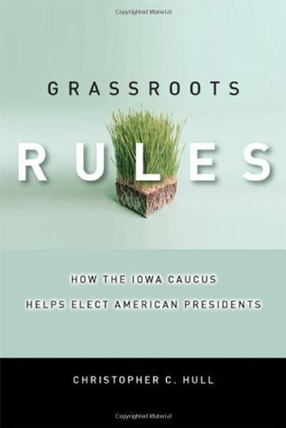 Grassroots Rules: How the Iowa Caucus Helps Elect American Presidents (Stanford Law Books) Christopher Hull