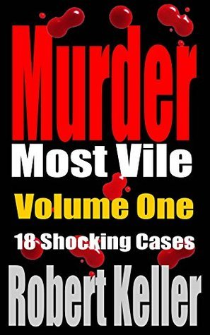 Murder Most Vile Volume 1: 18 Shocking True Crime Murder Cases (True Crime Murder Books)  by  Robert Keller