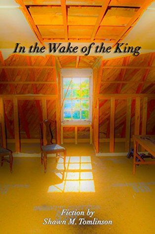 In the Wake of the King: Fiction  by  Shawn M. Tomlinson (The Collected Fiction of Shawn M. Tomlinson Book 1) by Shawn M. Tomlinson