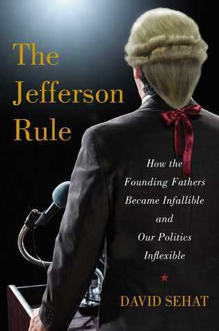 The Jefferson Rule: How the Founding Fathers Became Infallible and Our Politics Inflexible  by  David Sehat